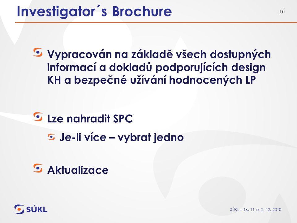 SÚKL – 16. 11 a 2. 12. 2010 16 Investigator´s Brochure Vypracován na základě všech dostupných informací a dokladů podporujících design KH a bezpečné u