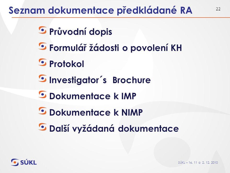 SÚKL – 16. 11 a 2. 12. 2010 22 Seznam dokumentace předkládané RA Průvodní dopis Formulář žádosti o povolení KH Protokol Investigator´s Brochure Dokume