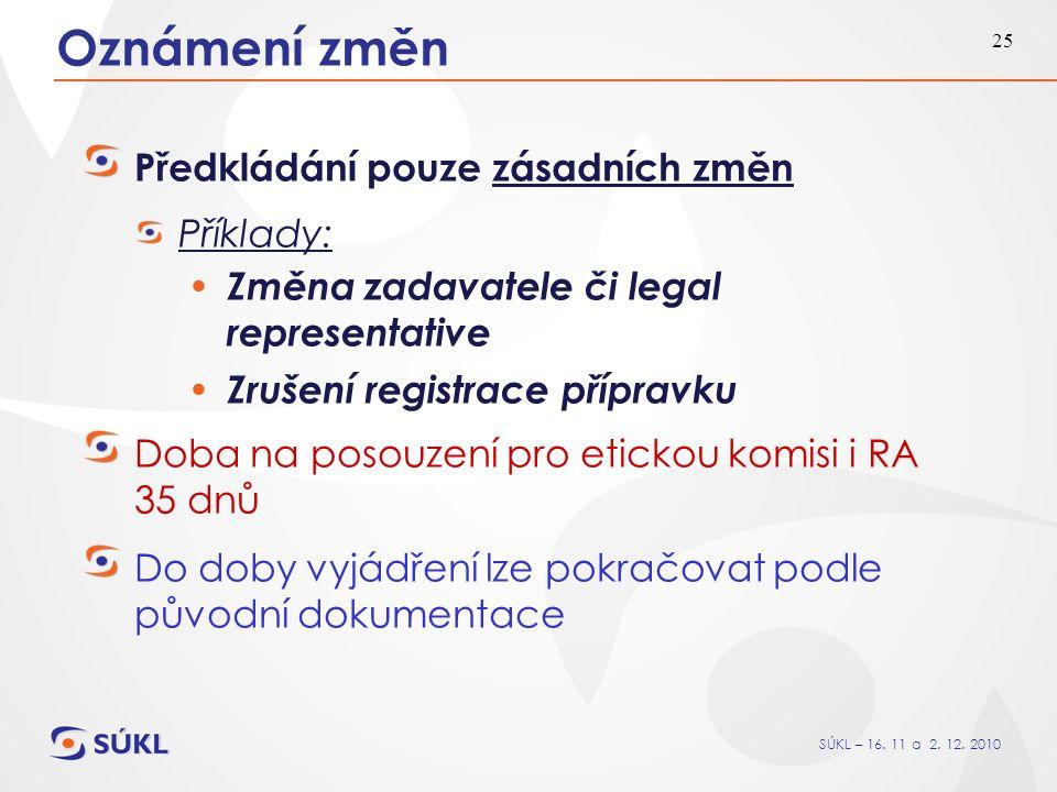 SÚKL – 16. 11 a 2. 12. 2010 25 Oznámení změn Předkládání pouze zásadních změn Příklady: Změna zadavatele či legal representative Zrušení registrace př