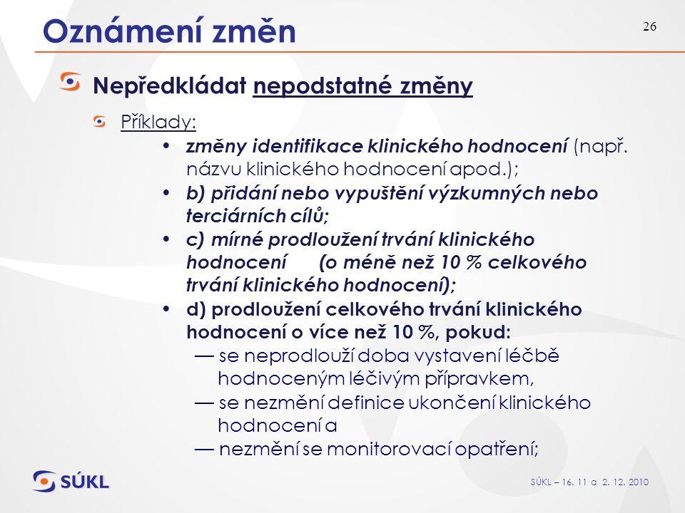 SÚKL – 16. 11 a 2. 12. 2010 26 Oznámení změn Nepředkládat nepodstatné změny Příklady: změny identifikace klinického hodnocení (např. názvu klinického