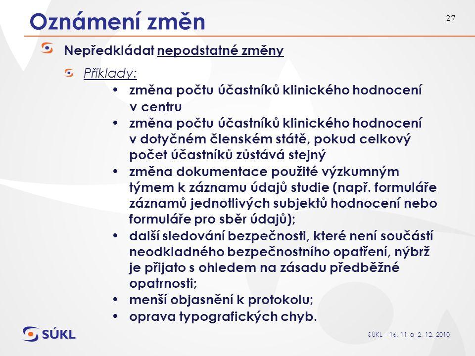 SÚKL – 16. 11 a 2. 12. 2010 27 Oznámení změn Nepředkládat nepodstatné změny Příklady: změna počtu účastníků klinického hodnocení v centru změna počtu