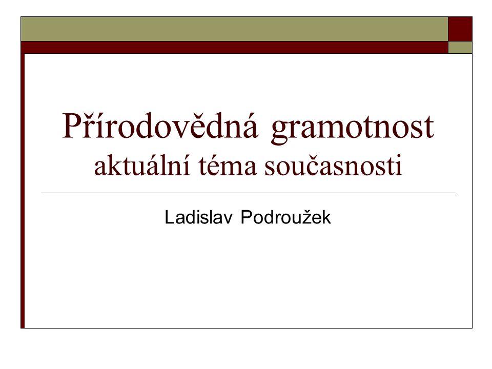 Přírodovědná gramotnost aktuální téma současnosti Ladislav Podroužek