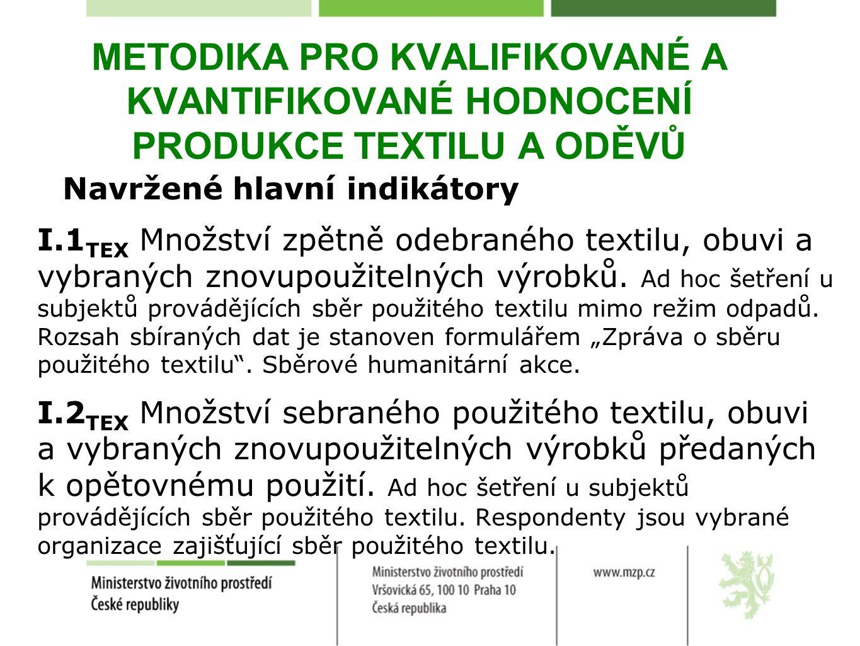 METODIKA PRO KVALIFIKOVANÉ A KVANTIFIKOVANÉ HODNOCENÍ PRODUKCE TEXTILU A ODĚVŮ Navržené hlavní indikátory I.1 TEX Množství zpětně odebraného textilu, obuvi a vybraných znovupoužitelných výrobků.
