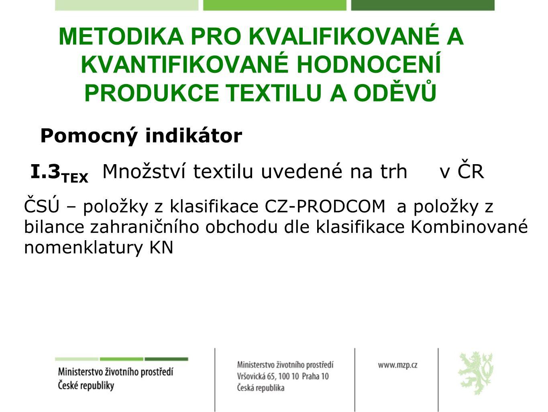 METODIKA PRO KVALIFIKOVANÉ A KVANTIFIKOVANÉ HODNOCENÍ PRODUKCE TEXTILU A ODĚVŮ Pomocný indikátor I.3 TEX Množství textilu uvedené na trh v ČR ČSÚ – položky z klasifikace CZ-PRODCOM a položky z bilance zahraničního obchodu dle klasifikace Kombinované nomenklatury KN