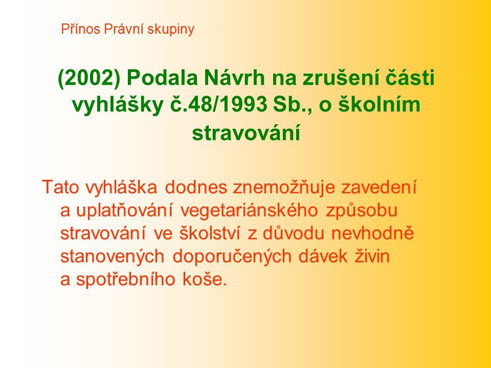 (2002) Podala Návrh na zrušení části vyhlášky č.48/1993 Sb., o školním stravování Tato vyhláška dodnes znemožňuje zavedení a uplatňování vegetariánské