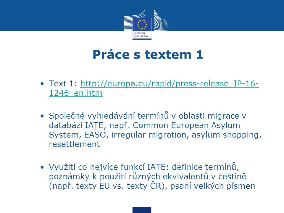 Práce s textem 1 Text 1: http://europa.eu/rapid/press-release_IP-16- 1246_en.htmhttp://europa.eu/rapid/press-release_IP-16- 1246_en.htm Společné vyhledávání termínů v oblasti migrace v databázi IATE, např.
