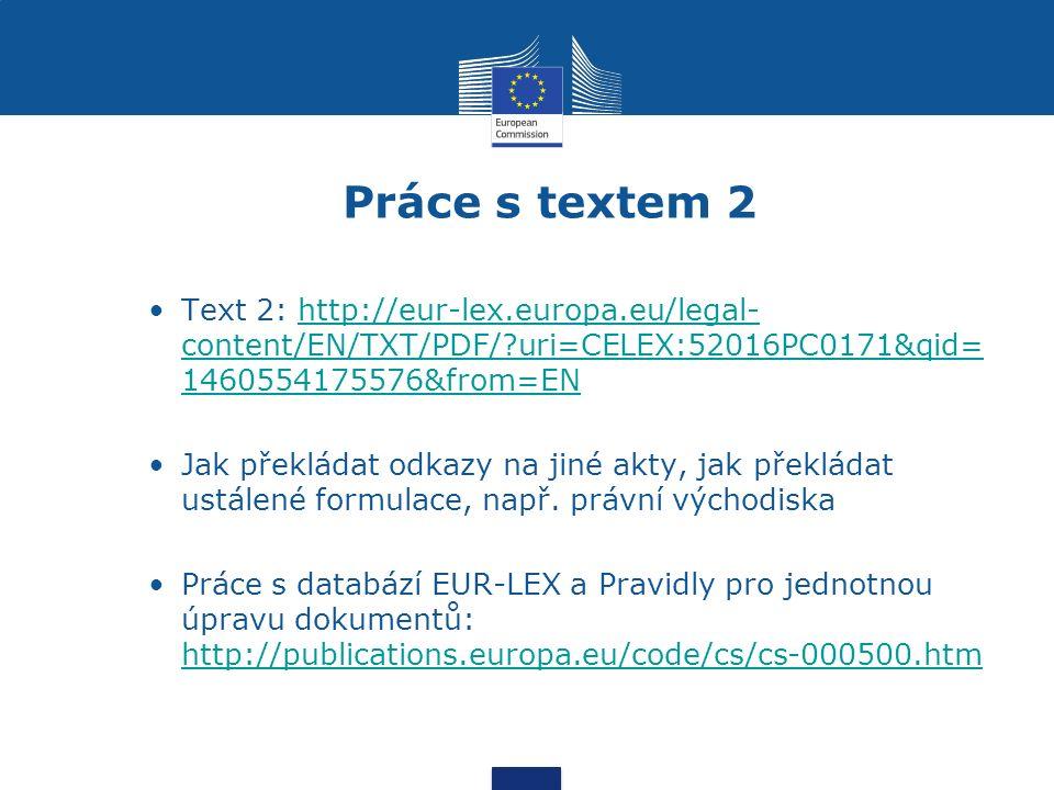 Práce s textem 2 Text 2: http://eur-lex.europa.eu/legal- content/EN/TXT/PDF/?uri=CELEX:52016PC0171&qid= 1460554175576&from=ENhttp://eur-lex.europa.eu/legal- content/EN/TXT/PDF/?uri=CELEX:52016PC0171&qid= 1460554175576&from=EN Jak překládat odkazy na jiné akty, jak překládat ustálené formulace, např.
