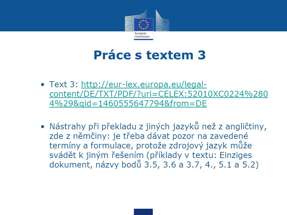 Práce s textem 3 Text 3: http://eur-lex.europa.eu/legal- content/DE/TXT/PDF/ uri=CELEX:52010XC0224%280 4%29&qid=1460555647794&from=DEhttp://eur-lex.europa.eu/legal- content/DE/TXT/PDF/ uri=CELEX:52010XC0224%280 4%29&qid=1460555647794&from=DE Nástrahy při překladu z jiných jazyků než z angličtiny, zde z němčiny: je třeba dávat pozor na zavedené termíny a formulace, protože zdrojový jazyk může svádět k jiným řešením (příklady v textu: Einziges dokument, názvy bodů 3.5, 3.6 a 3.7, 4., 5.1 a 5.2)