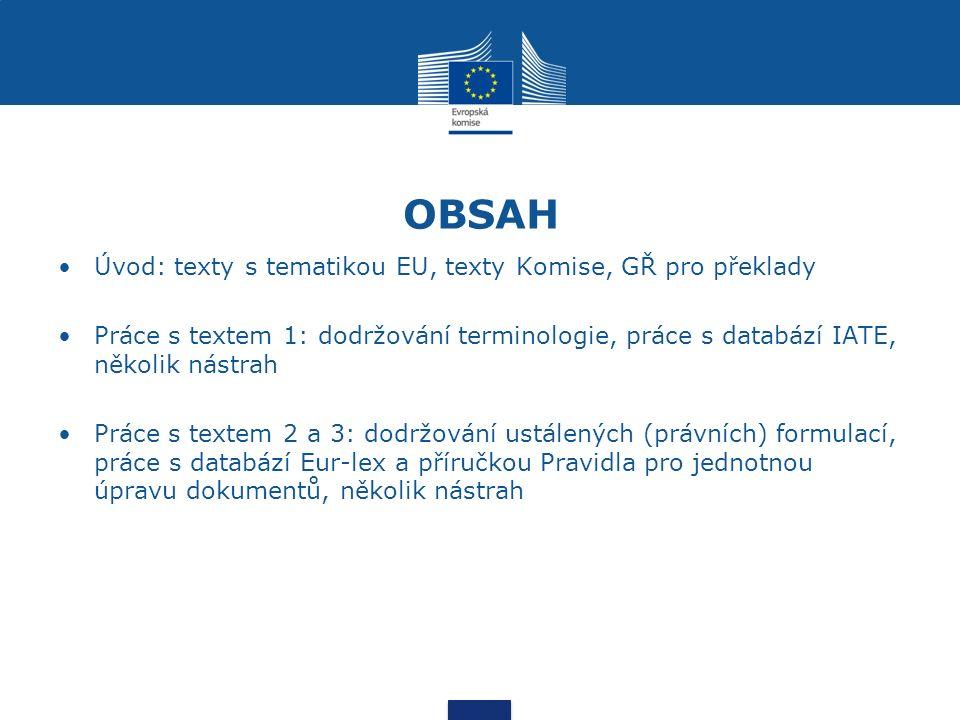 OBSAH Úvod: texty s tematikou EU, texty Komise, GŘ pro překlady Práce s textem 1: dodržování terminologie, práce s databází IATE, několik nástrah Práce s textem 2 a 3: dodržování ustálených (právních) formulací, práce s databází Eur-lex a příručkou Pravidla pro jednotnou úpravu dokumentů, několik nástrah
