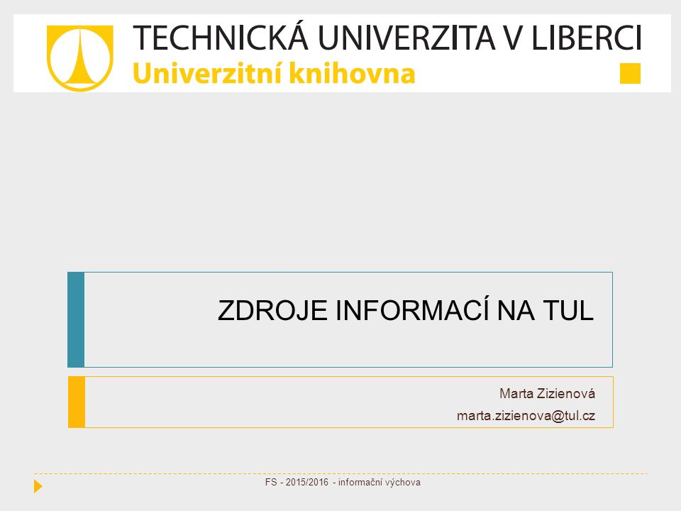 ZDROJE INFORMACÍ NA TUL Marta Zizienová marta.zizienova@tul.cz FS - 2015/2016 - informační výchova