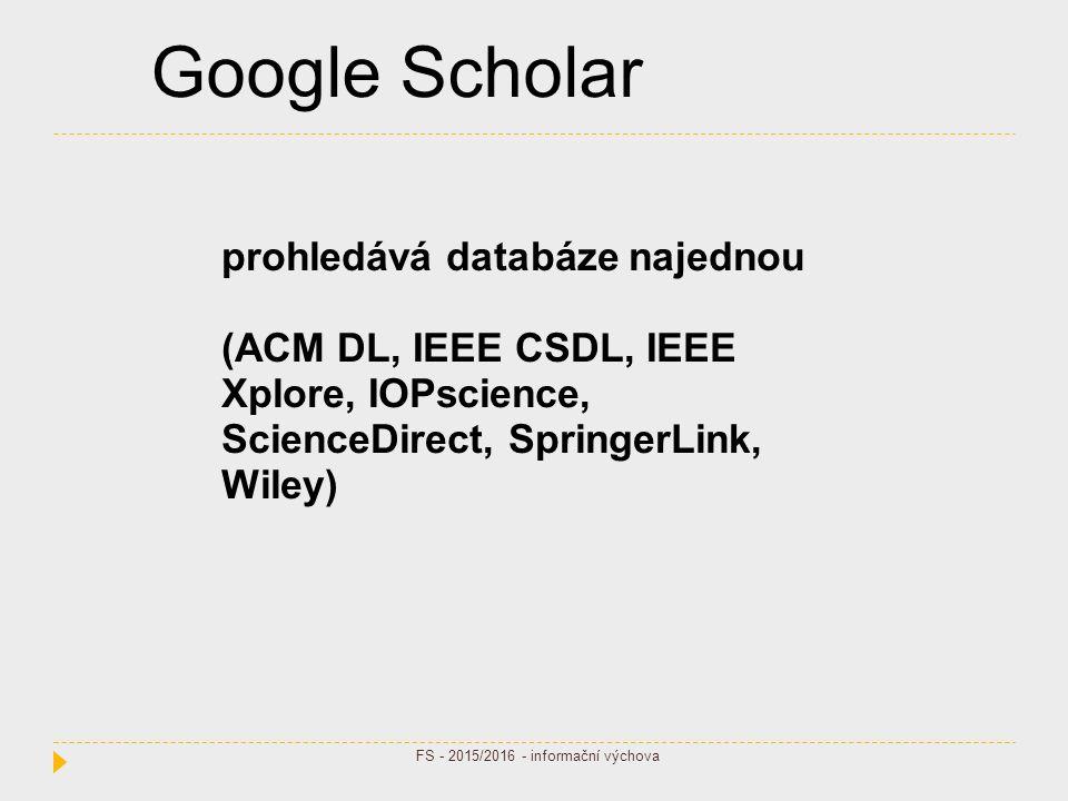 Google Scholar prohledává databáze najednou (ACM DL, IEEE CSDL, IEEE Xplore, IOPscience, ScienceDirect, SpringerLink, Wiley) FS - 2015/2016 - informační výchova