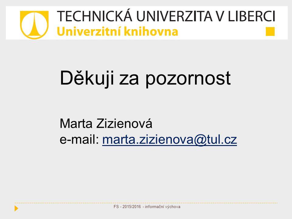 Děkuji za pozornost Marta Zizienová e-mail: marta.zizienova@tul.czmarta.zizienova@tul.cz FS - 2015/2016 - informační výchova
