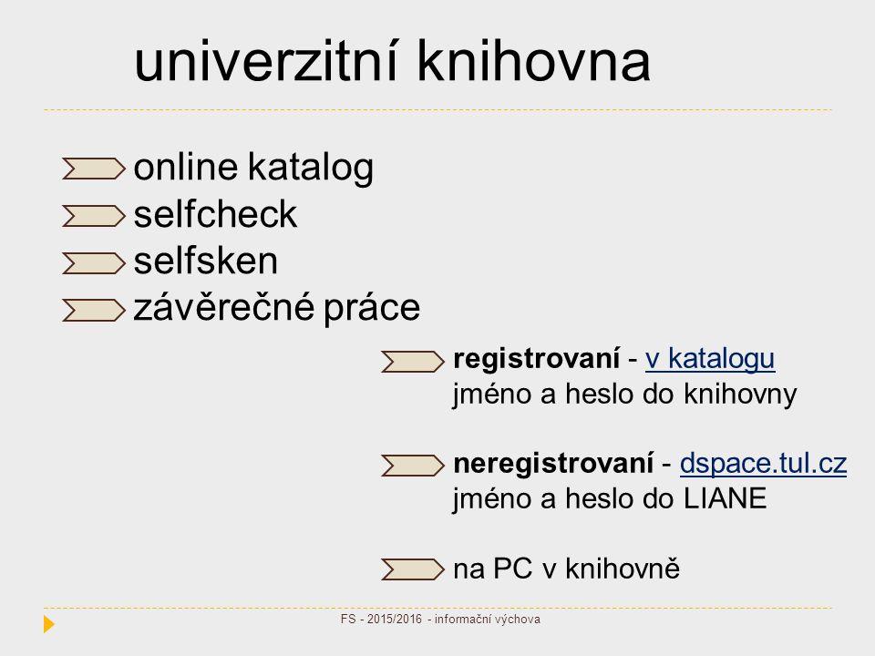 univerzitní knihovna online katalog selfcheck selfsken závěrečné práce registrovaní - v kataloguv katalogu jméno a heslo do knihovny neregistrovaní - dspace.tul.czdspace.tul.cz jméno a heslo do LIANE na PC v knihovně FS - 2015/2016 - informační výchova