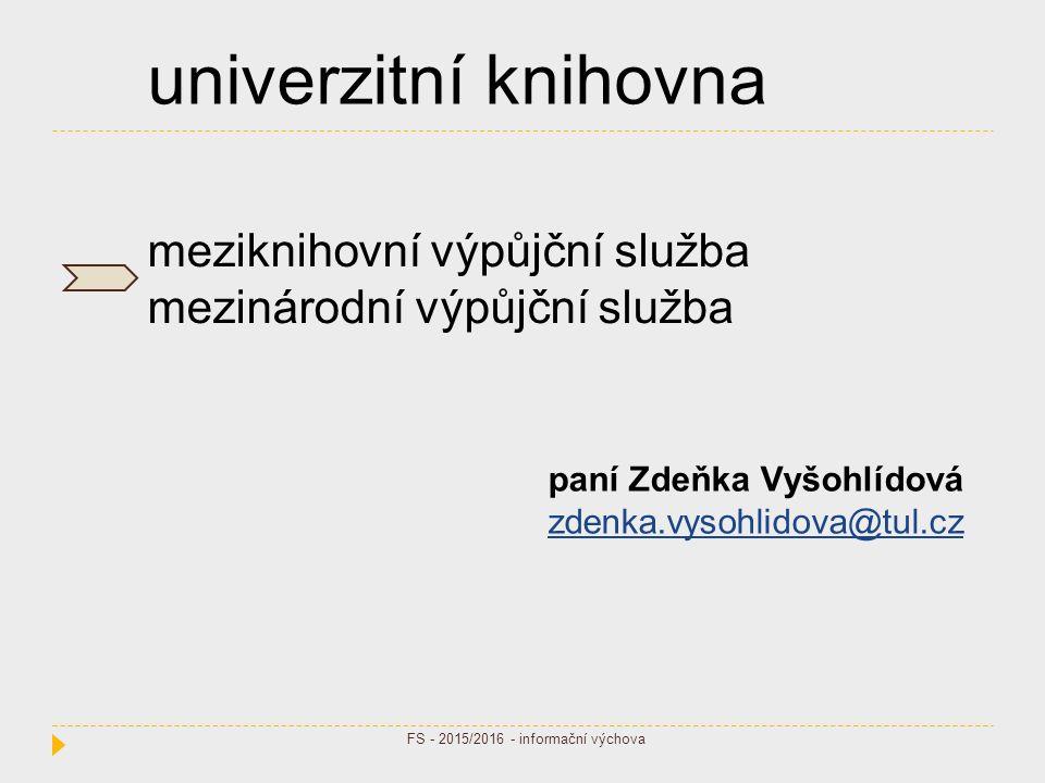 univerzitní knihovna meziknihovní výpůjční služba mezinárodní výpůjční služba paní Zdeňka Vyšohlídová zdenka.vysohlidova@tul.cz FS - 2015/2016 - informační výchova