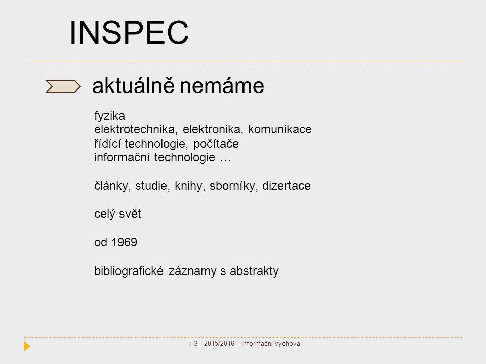 INSPEC aktuálně nemáme fyzika elektrotechnika, elektronika, komunikace řídící technologie, počítače informační technologie … články, studie, knihy, sborníky, dizertace celý svět od 1969 bibliografické záznamy s abstrakty FS - 2015/2016 - informační výchova
