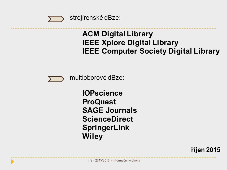 strojírenské dBze: ACM Digital Library IEEE Xplore Digital Library IEEE Computer Society Digital Library multioborové dBze: IOPscience ProQuest SAGE Journals ScienceDirect SpringerLink Wiley říjen 2015 FS - 2015/2016 - informační výchova