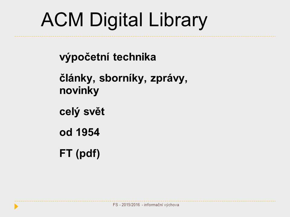 ACM Digital Library výpočetní technika články, sborníky, zprávy, novinky celý svět od 1954 FT (pdf) FS - 2015/2016 - informační výchova