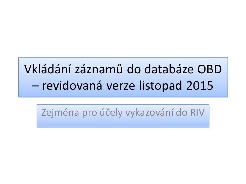 Vkládání záznamů do databáze OBD – revidovaná verze listopad 2015 Zejména pro účely vykazování do RIV