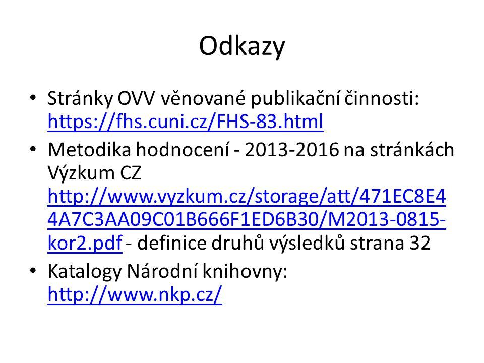 Odkazy Stránky OVV věnované publikační činnosti: https://fhs.cuni.cz/FHS-83.html https://fhs.cuni.cz/FHS-83.html Metodika hodnocení - 2013-2016 na stránkách Výzkum CZ http://www.vyzkum.cz/storage/att/471EC8E4 4A7C3AA09C01B666F1ED6B30/M2013-0815- kor2.pdf - definice druhů výsledků strana 32 http://www.vyzkum.cz/storage/att/471EC8E4 4A7C3AA09C01B666F1ED6B30/M2013-0815- kor2.pdf Katalogy Národní knihovny: http://www.nkp.cz/ http://www.nkp.cz/