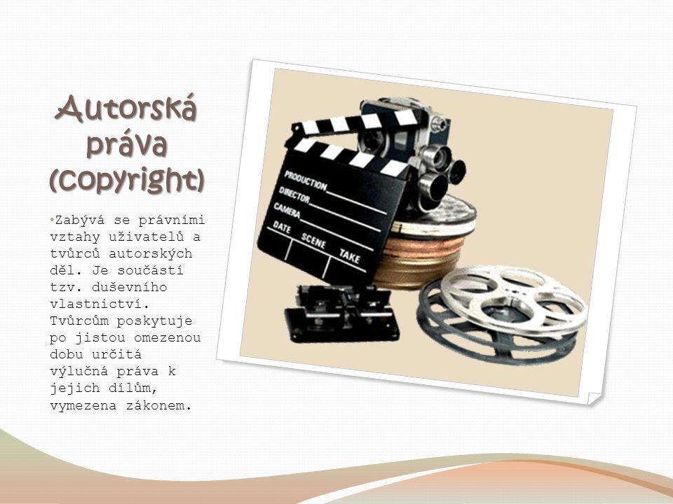Autorská práva (copyright) Zabývá se právními vztahy uživatelů a tvůrců autorských děl. Je součástí tzv. duševního vlastnictví. Tvůrcům poskytuje po j
