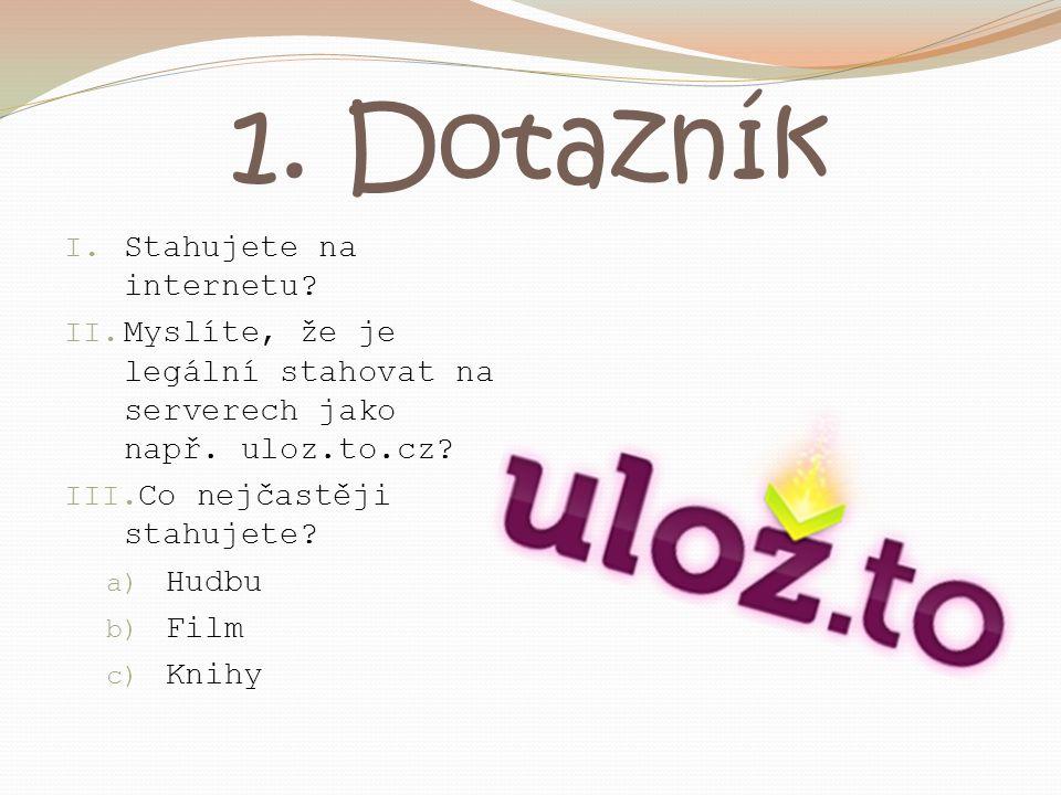 1. Dotazník I. Stahujete na internetu? II. Myslíte, že je legální stahovat na serverech jako např. uloz.to.cz? III. Co nejčastěji stahujete? a) Hudbu