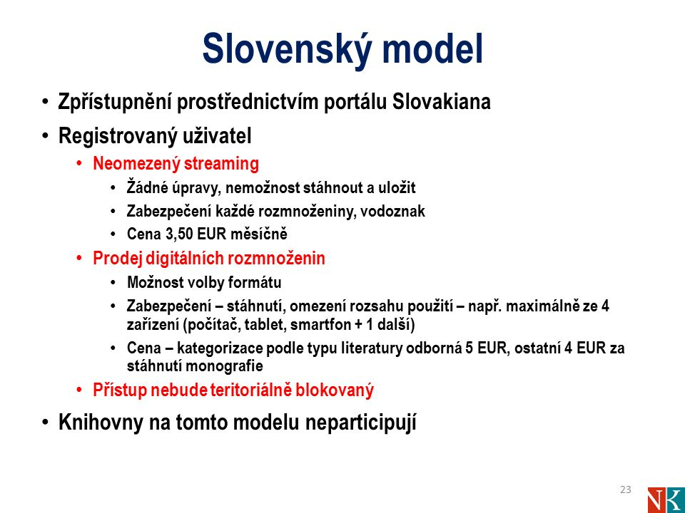 Slovenský model Zpřístupnění prostřednictvím portálu Slovakiana Registrovaný uživatel Neomezený streaming Žádné úpravy, nemožnost stáhnout a uložit Zabezpečení každé rozmnoženiny, vodoznak Cena 3,50 EUR měsíčně Prodej digitálních rozmnoženin Možnost volby formátu Zabezpečení – stáhnutí, omezení rozsahu použití – např.