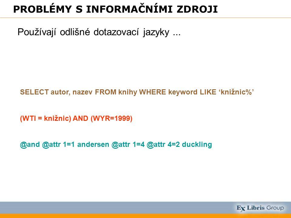 PROBLÉMY S INFORMAČNÍMI ZDROJI Používají odlišné dotazovací jazyky... SELECT autor, nazev FROM knihy WHERE keyword LIKE 'knižnic%' (WTI = knižnic) AND