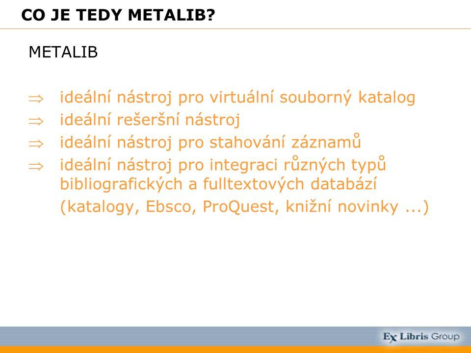 CO JE TEDY METALIB? METALIB ideální nástroj pro virtuální souborný katalog ideální rešeršní nástroj ideální nástroj pro stahování záznamů ideální