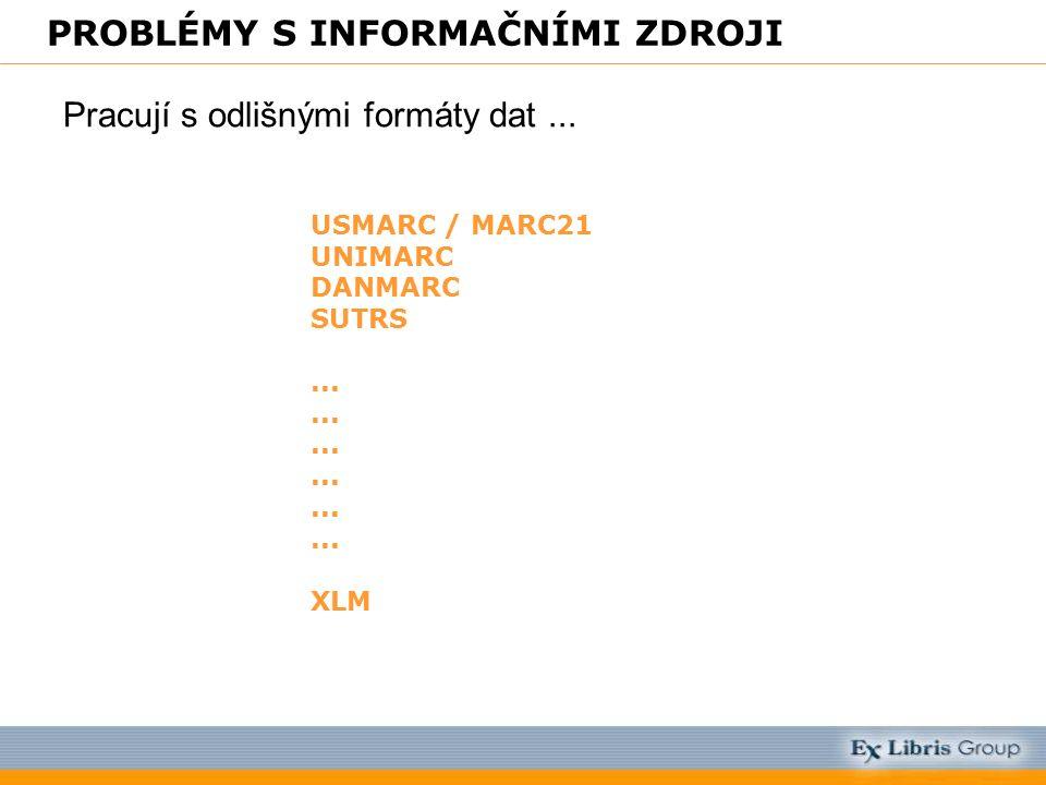 PROBLÉMY S INFORMAČNÍMI ZDROJI Pracují s odlišnými formáty dat... USMARC / MARC21 UNIMARC DANMARC SUTRS... XLM