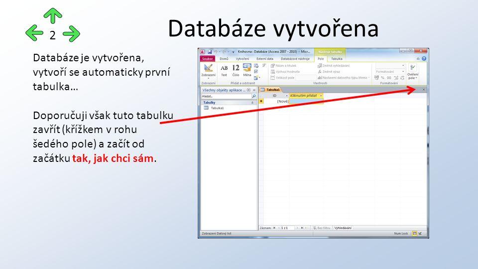 Databáze vytvořena 2 Databáze je vytvořena, vytvoří se automaticky první tabulka… Doporučuji však tuto tabulku zavřít (křížkem v rohu šedého pole) a začít od začátku tak, jak chci sám.