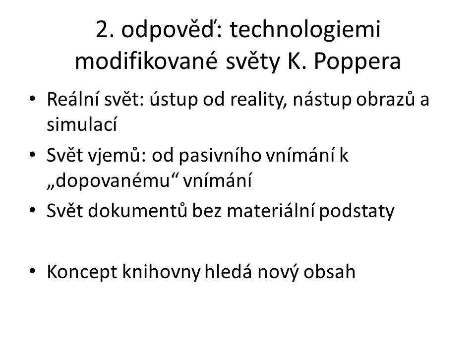 """2. odpověď: technologiemi modifikované světy K. Poppera Reální svět: ústup od reality, nástup obrazů a simulací Svět vjemů: od pasivního vnímání k """"do"""