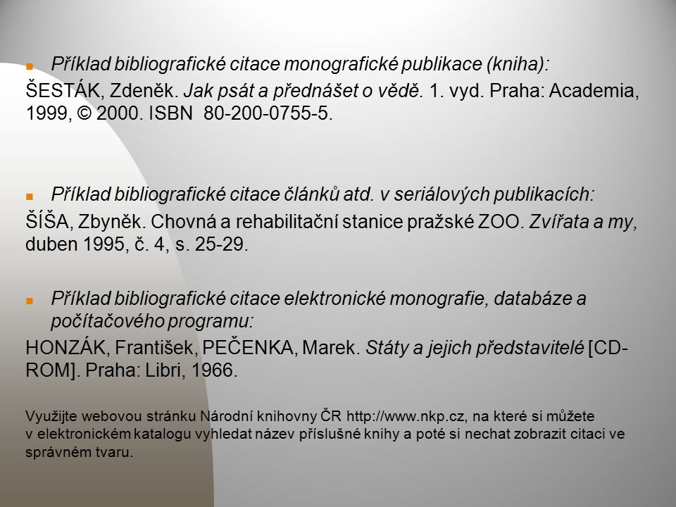Příklad bibliografické citace monografické publikace (kniha): ŠESTÁK, Zdeněk. Jak psát a přednášet o vědě. 1. vyd. Praha: Academia, 1999, © 2000. ISBN