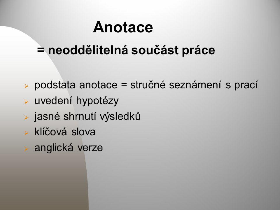 Anotace = neoddělitelná součást práce  podstata anotace = stručné seznámení s prací  uvedení hypotézy  jasné shrnutí výsledků  klíčová slova  ang