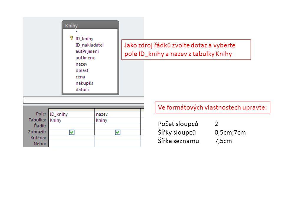 Jako zdroj řádků zvolte dotaz a vyberte pole ID_knihy a nazev z tabulky Knihy Ve formátových vlastnostech upravte: Počet sloupců2 Šířky sloupců0,5cm;7cm Šířka seznamu7,5cm