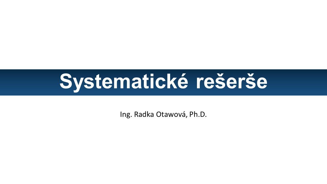 Systematické rešerše Ing. Radka Otawová, Ph.D.
