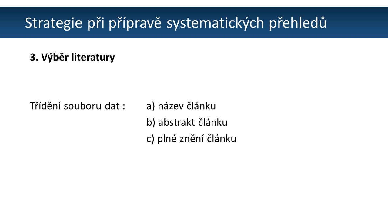 Strategie při přípravě systematických přehledů 3. Výběr literatury Třídění souboru dat : a) název článku b) abstrakt článku c) plné znění článku