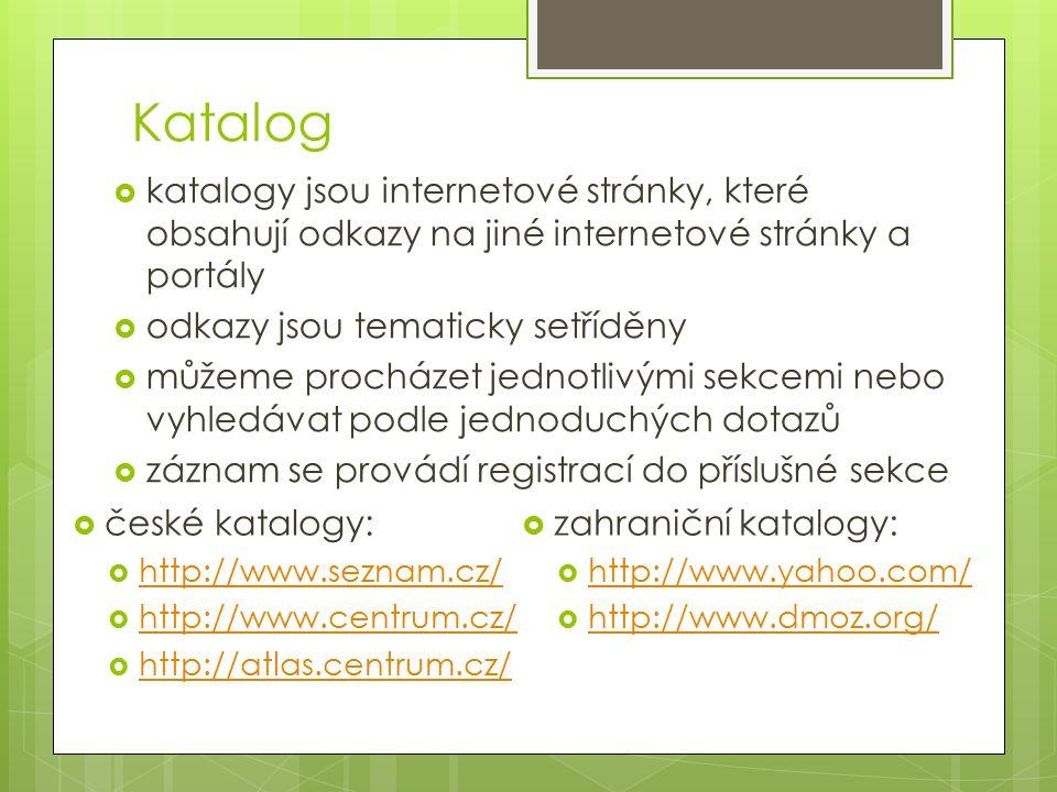 Katalog  katalogy jsou internetové stránky, které obsahují odkazy na jiné internetové stránky a portály  odkazy jsou tematicky setříděny  můžeme procházet jednotlivými sekcemi nebo vyhledávat podle jednoduchých dotazů  záznam se provádí registrací do příslušné sekce  zahraniční katalogy:  http://www.yahoo.com/ http://www.yahoo.com/  http://www.dmoz.org/ http://www.dmoz.org/  české katalogy:  http://www.seznam.cz/ http://www.seznam.cz/  http://www.centrum.cz/ http://www.centrum.cz/  http://atlas.centrum.cz/ http://atlas.centrum.cz/
