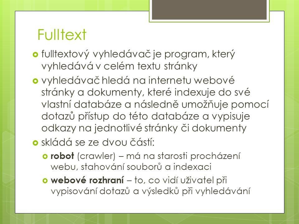 Fulltext  fulltextový vyhledávač je program, který vyhledává v celém textu stránky  vyhledávač hledá na internetu webové stránky a dokumenty, které indexuje do své vlastní databáze a následně umožňuje pomocí dotazů přístup do této databáze a vypisuje odkazy na jednotlivé stránky či dokumenty  skládá se ze dvou částí:  robot (crawler) – má na starosti procházení webu, stahování souborů a indexaci  webové rozhraní – to, co vidí uživatel při vypisování dotazů a výsledků při vyhledávání