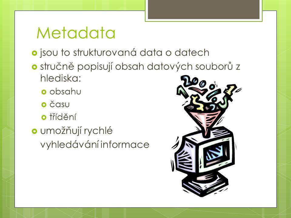 Metadata  jsou to strukturovaná data o datech  stručně popisují obsah datových souborů z hlediska:  obsahu  času  třídění  umožňují rychlé vyhledávání informace
