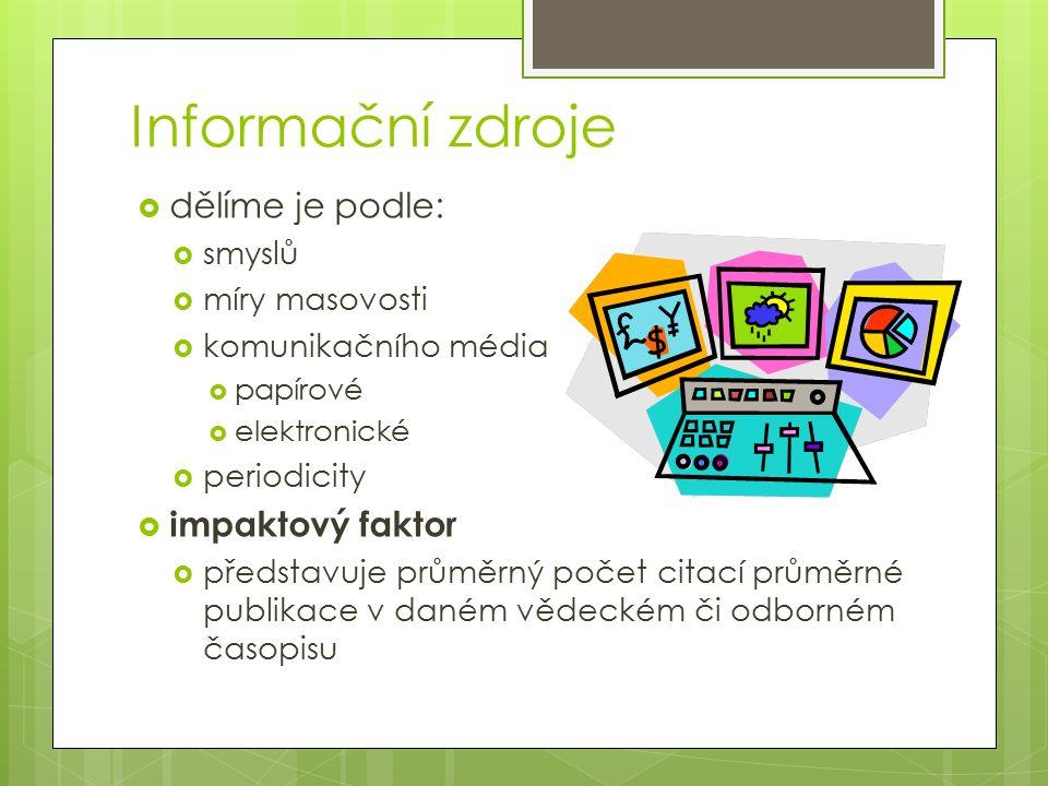 Informační zdroje  dělíme je podle:  smyslů  míry masovosti  komunikačního média  papírové  elektronické  periodicity  impaktový faktor  představuje průměrný počet citací průměrné publikace v daném vědeckém či odborném časopisu