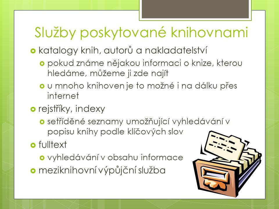 Služby poskytované knihovnami  katalogy knih, autorů a nakladatelství  pokud známe nějakou informaci o knize, kterou hledáme, můžeme ji zde najít  u mnoho knihoven je to možné i na dálku přes internet  rejstříky, indexy  setříděné seznamy umožňující vyhledávání v popisu knihy podle klíčových slov  fulltext  vyhledávání v obsahu informace  meziknihovní výpůjční služba