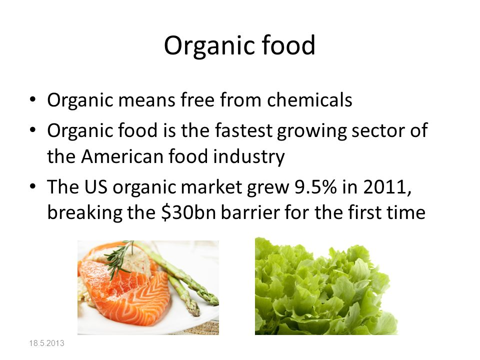Organic food Organic means free from chemicals Organic food is the fastest growing sector of the American food industry The US organic market grew 9.5% in 2011, breaking the $30bn barrier for the first time 18.5.2013