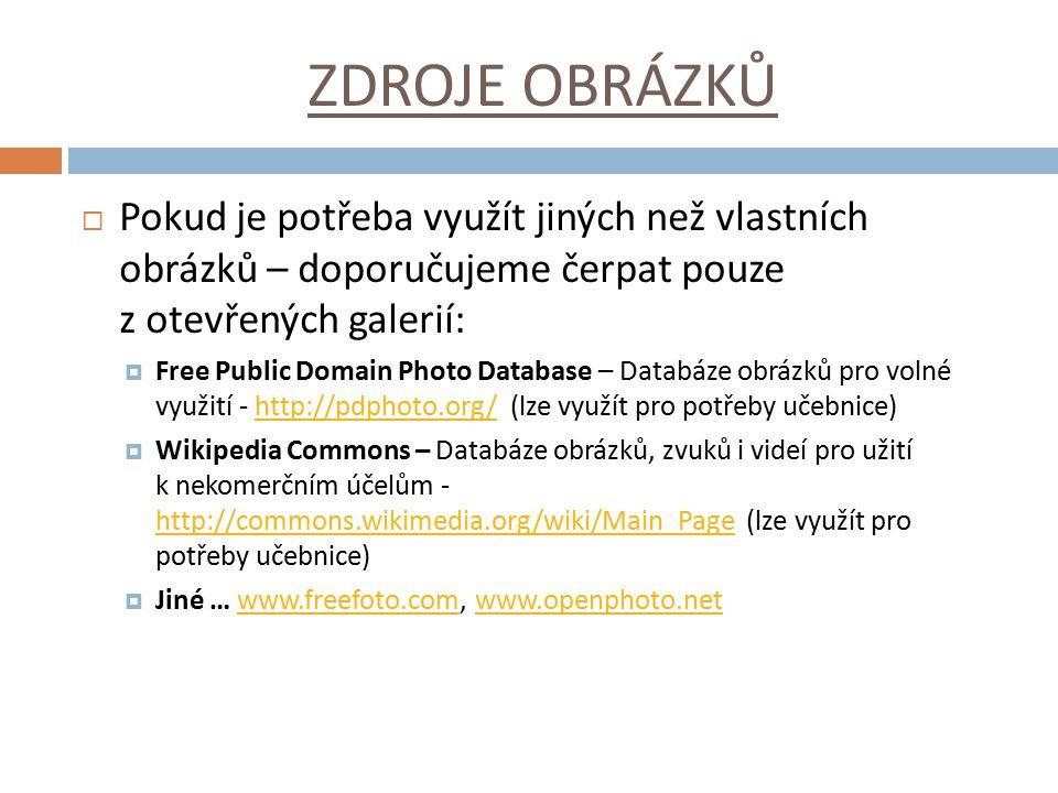 ZDROJE OBRÁZKŮ  Pokud je potřeba využít jiných než vlastních obrázků – doporučujeme čerpat pouze z otevřených galerií:  Free Public Domain Photo Database – Databáze obrázků pro volné využití - http://pdphoto.org/ (lze využít pro potřeby učebnice)http://pdphoto.org/  Wikipedia Commons – Databáze obrázků, zvuků i videí pro užití k nekomerčním účelům - http://commons.wikimedia.org/wiki/Main_Page (lze využít pro potřeby učebnice) http://commons.wikimedia.org/wiki/Main_Page  Jiné … www.freefoto.com, www.openphoto.netwww.freefoto.comwww.openphoto.net