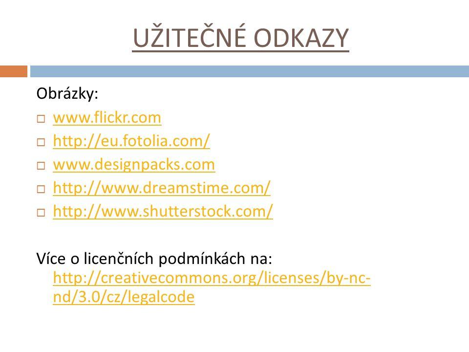 UŽITEČNÉ ODKAZY Obrázky:  www.flickr.com www.flickr.com  http://eu.fotolia.com/ http://eu.fotolia.com/  www.designpacks.com www.designpacks.com  http://www.dreamstime.com/ http://www.dreamstime.com/  http://www.shutterstock.com/ http://www.shutterstock.com/ Více o licenčních podmínkách na: http://creativecommons.org/licenses/by-nc- nd/3.0/cz/legalcode http://creativecommons.org/licenses/by-nc- nd/3.0/cz/legalcode