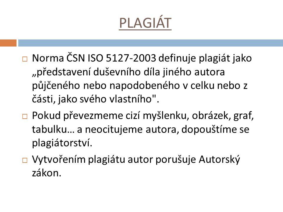"""PLAGIÁT  Norma ČSN ISO 5127-2003 definuje plagiát jako """"představení duševního díla jiného autora půjčeného nebo napodobeného v celku nebo z části, jako svého vlastního ."""