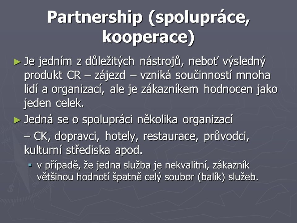 Partnership (spolupráce, kooperace) ► Je jedním z důležitých nástrojů, neboť výsledný produkt CR – zájezd – vzniká součinností mnoha lidí a organizací, ale je zákazníkem hodnocen jako jeden celek.