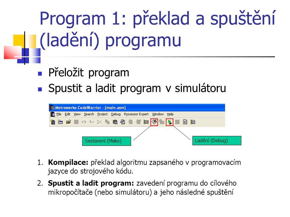 Program 1: překlad a spuštění (ladění) programu Přeložit program Spustit a ladit program v simulátoru 1.Kompilace: překlad algoritmu zapsaného v programovacím jazyce do strojového kódu.
