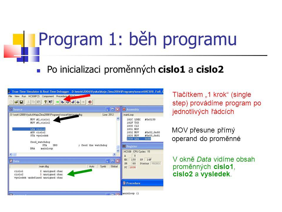 """Po inicializaci proměnných cislo1 a cislo2 Program 1: běh programu Tlačítkem """"1 krok (single step) provádíme program po jednotlivých řádcích MOV přesune přímý operand do proměnné V okně Data vidíme obsah proměnných cislo1, cislo2 a vysledek."""