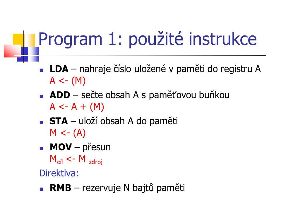Program 1: použité instrukce LDA – nahraje číslo uložené v paměti do registru A A <- (M) ADD – sečte obsah A s paměťovou buňkou A <- A + (M) STA – uloží obsah A do paměti M <- (A) MOV – přesun M cíl <- M zdroj Direktiva: RMB – rezervuje N bajtů paměti