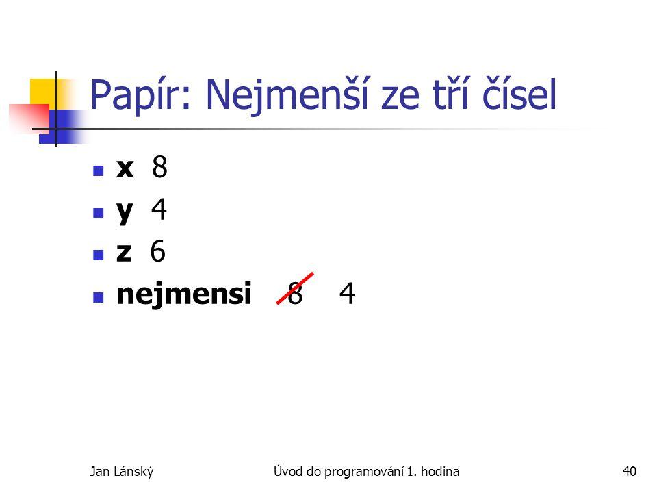 Jan LánskýÚvod do programování 1. hodina40 Papír: Nejmenší ze tří čísel x 8 y 4 z 6 nejmensi 8 4